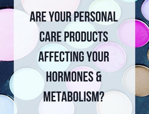 Are Your Personal Care Products Affecting Your Hormones & Your Metabolism?